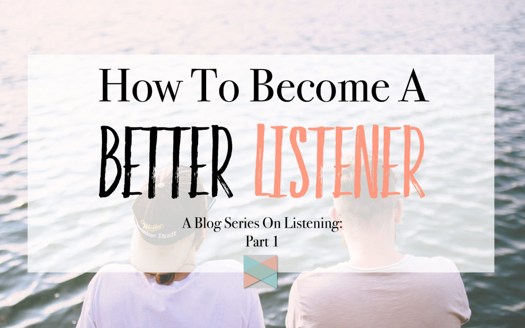 How To Become A Better Listener: Blog Series Part 1