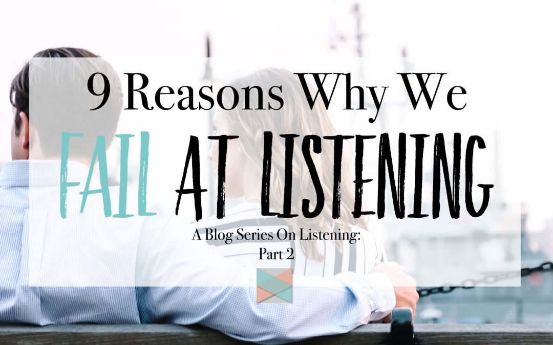 9 Reasons Why We Fail At Listening: Blog Series Part 2