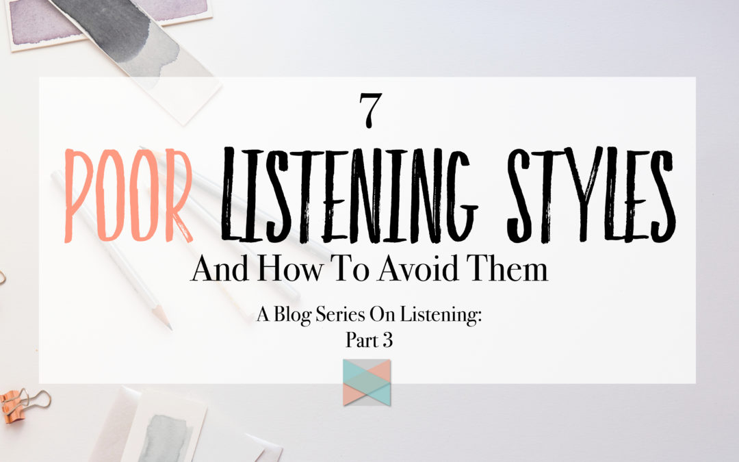 7 Poor Listening Styles And How To Avoid Them: Blog Series Part 3