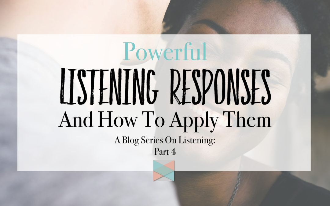 Powerful Listening Responses And How To Apply Them: Blog Series Part 4