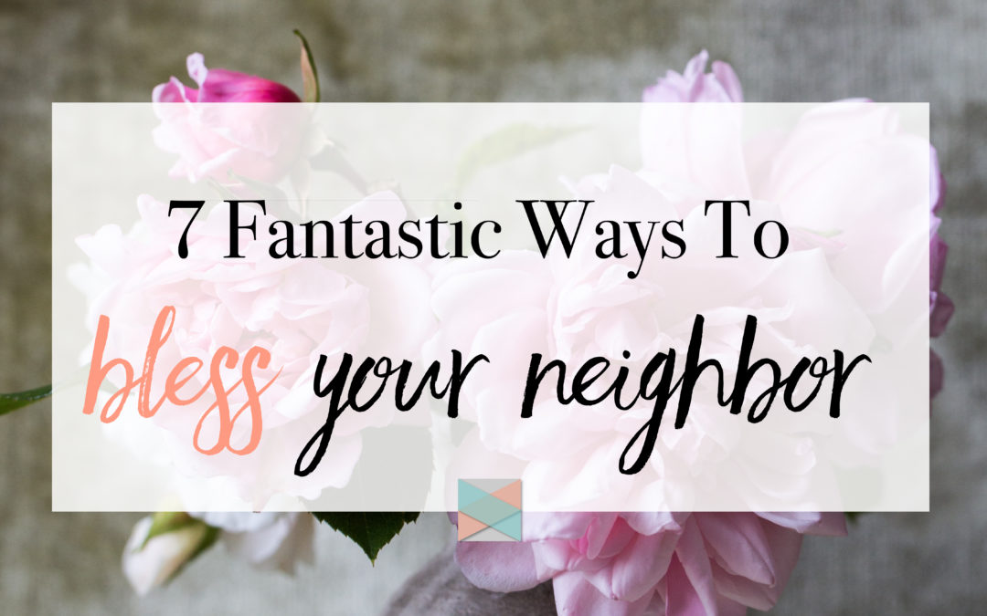 7 Fantastic Ways To Bless Your Neighbor