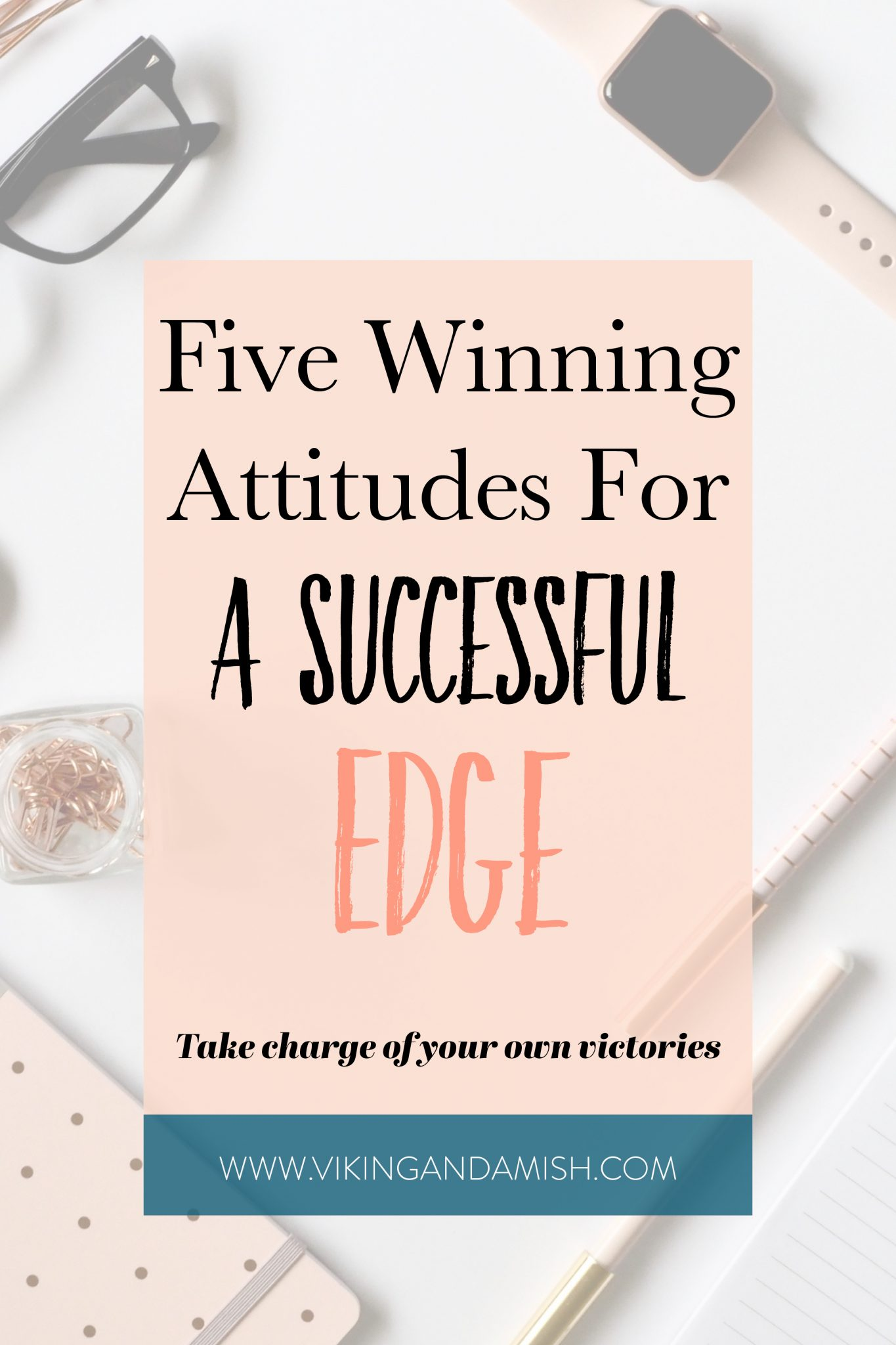 Take charge of your own victories. These five winning attitudes will give you the successful edge that you need to get on top of your game | www.vikingandamish.com